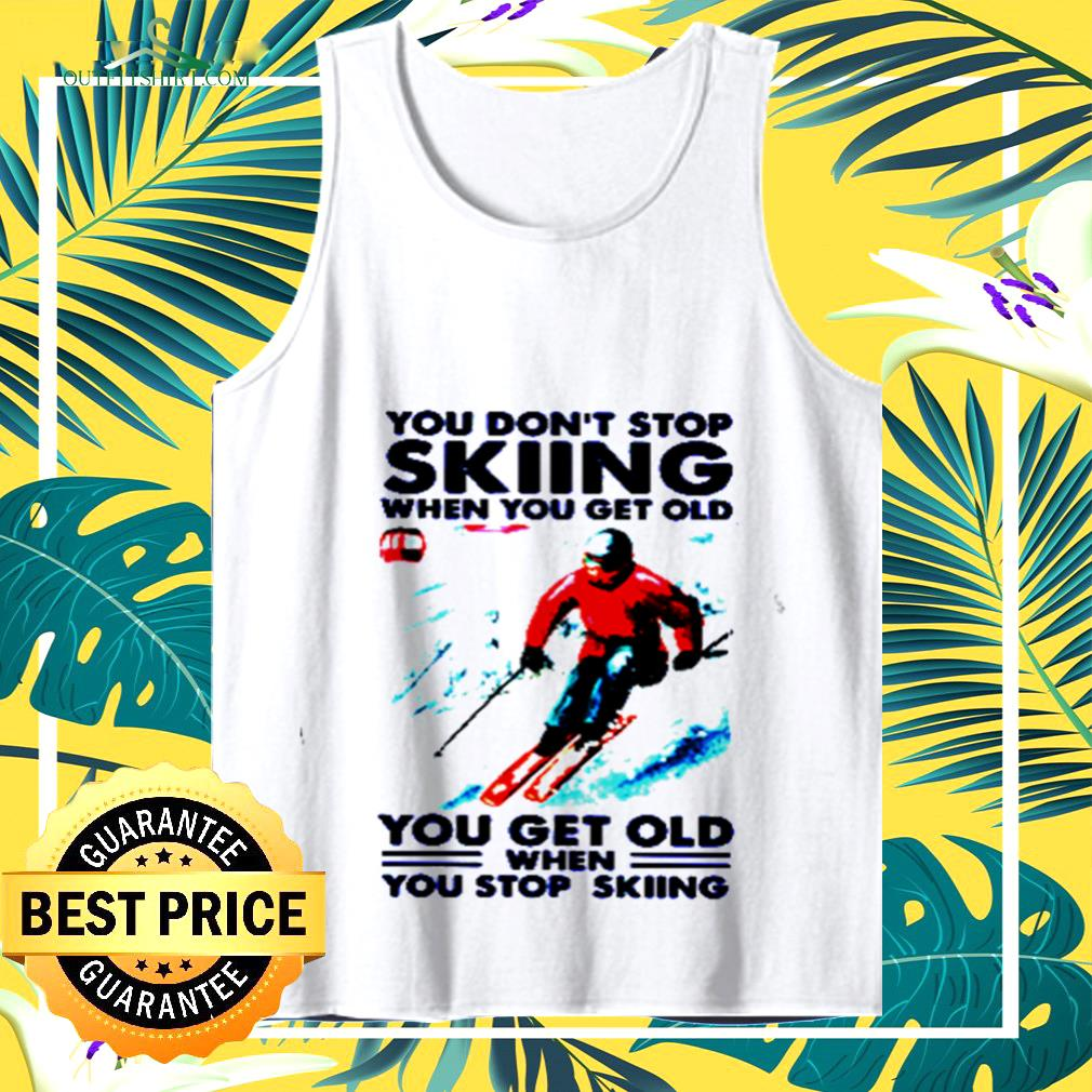 You don't stop skiing when you get old you get old when you stop skiing tank top