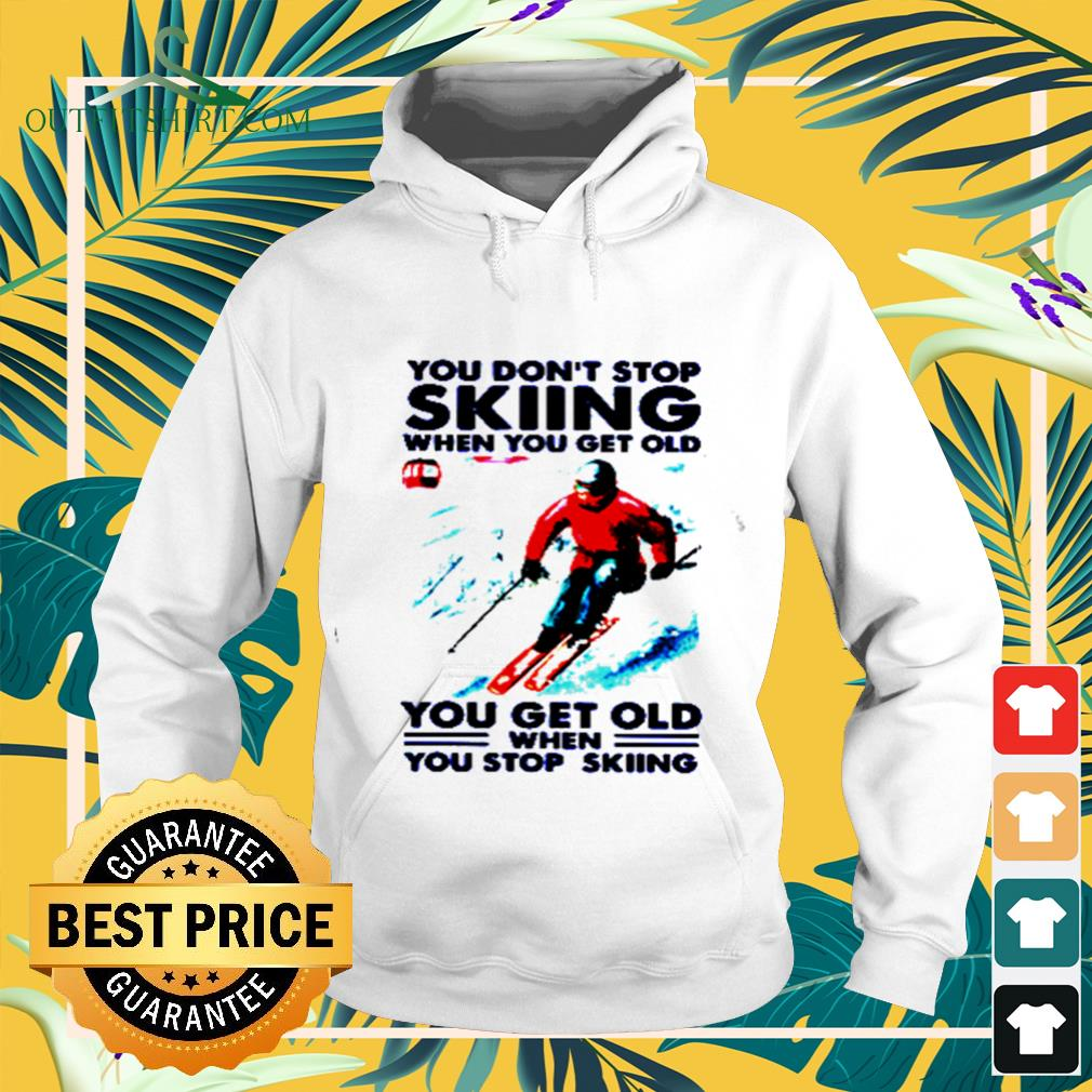 You don't stop skiing when you get old you get old when you stop skiing hoodie