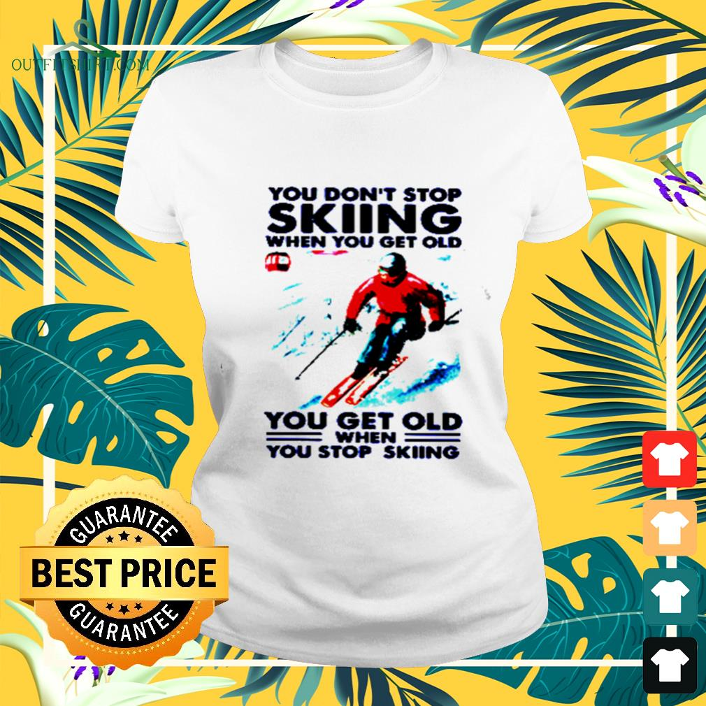 You don't stop skiing when you get old you get old when you stop skiing ladies-tee