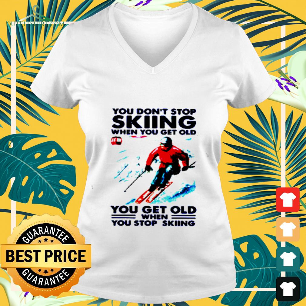 You don't stop skiing when you get old you get old when you stop skiing v-neck t-shirt