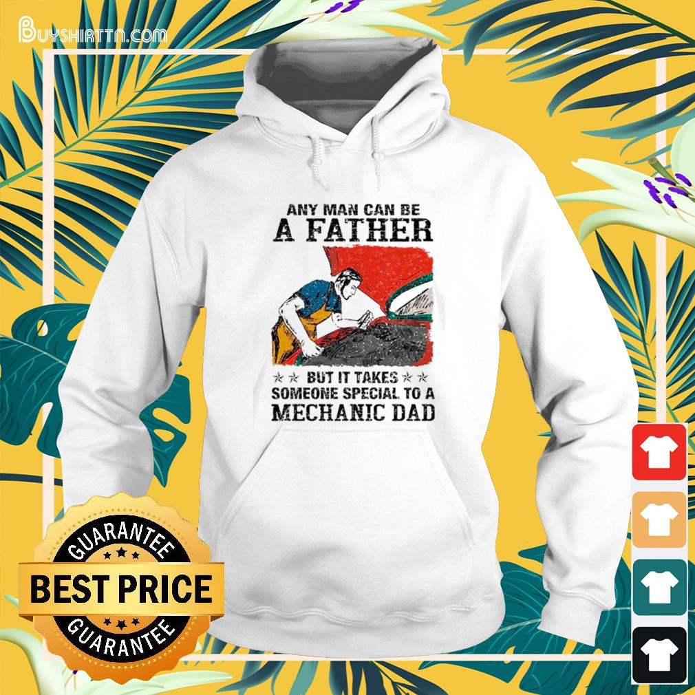 Any man can be a father but it takes someone special to a mechanic dad Hoodie