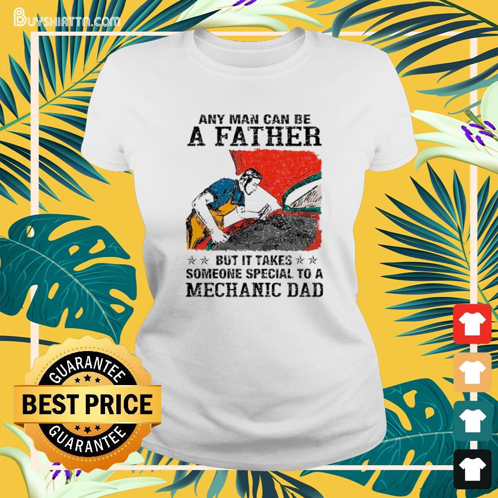 Any man can be a father but it takes someone special to a mechanic dad Ladies-tee