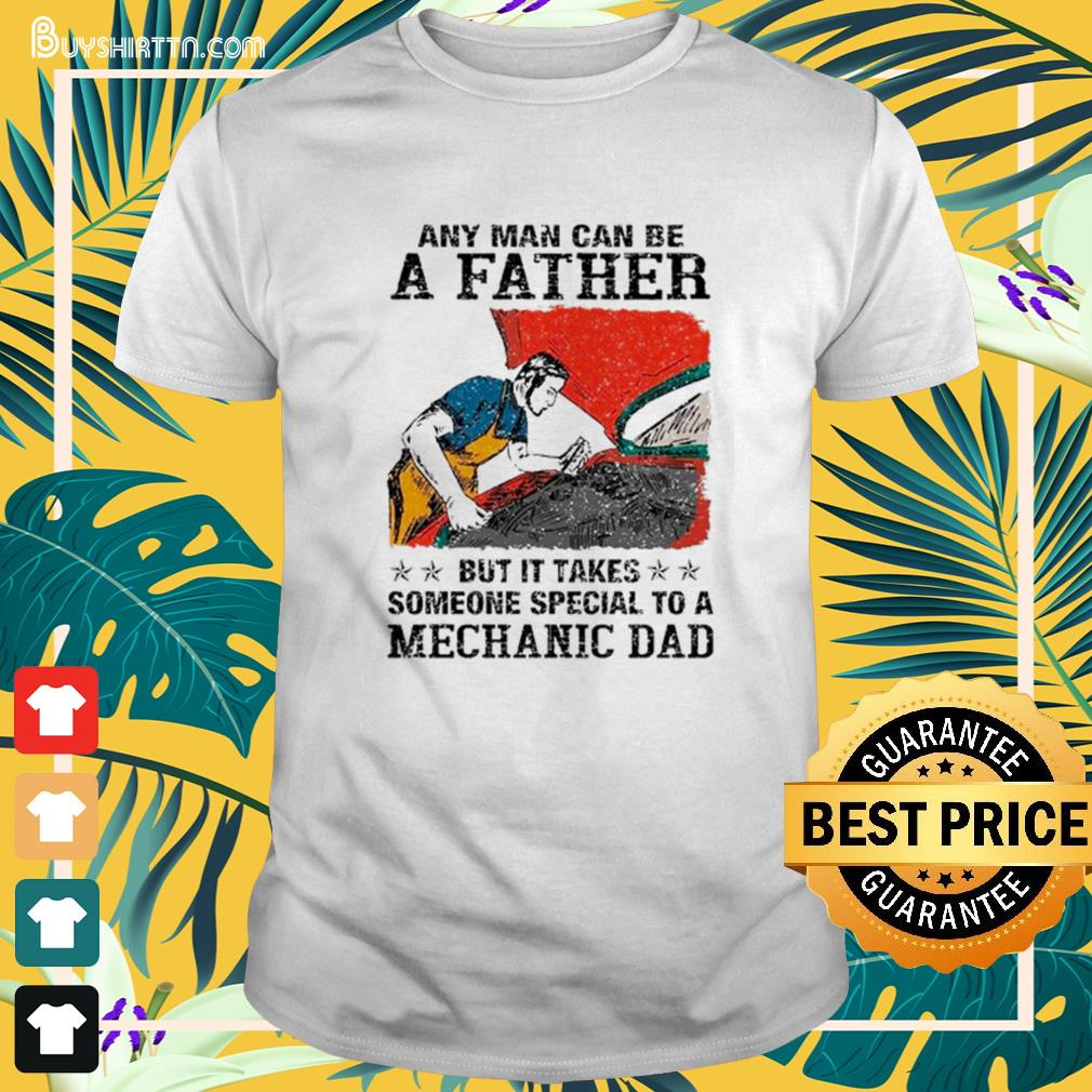 Any man can be a father but it takes someone special to a mechanic dad Shirt