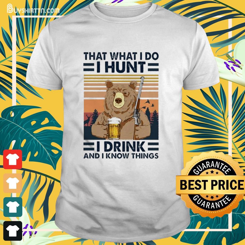 Bear that what I do I hunt I drink and I know things vintage Shirt