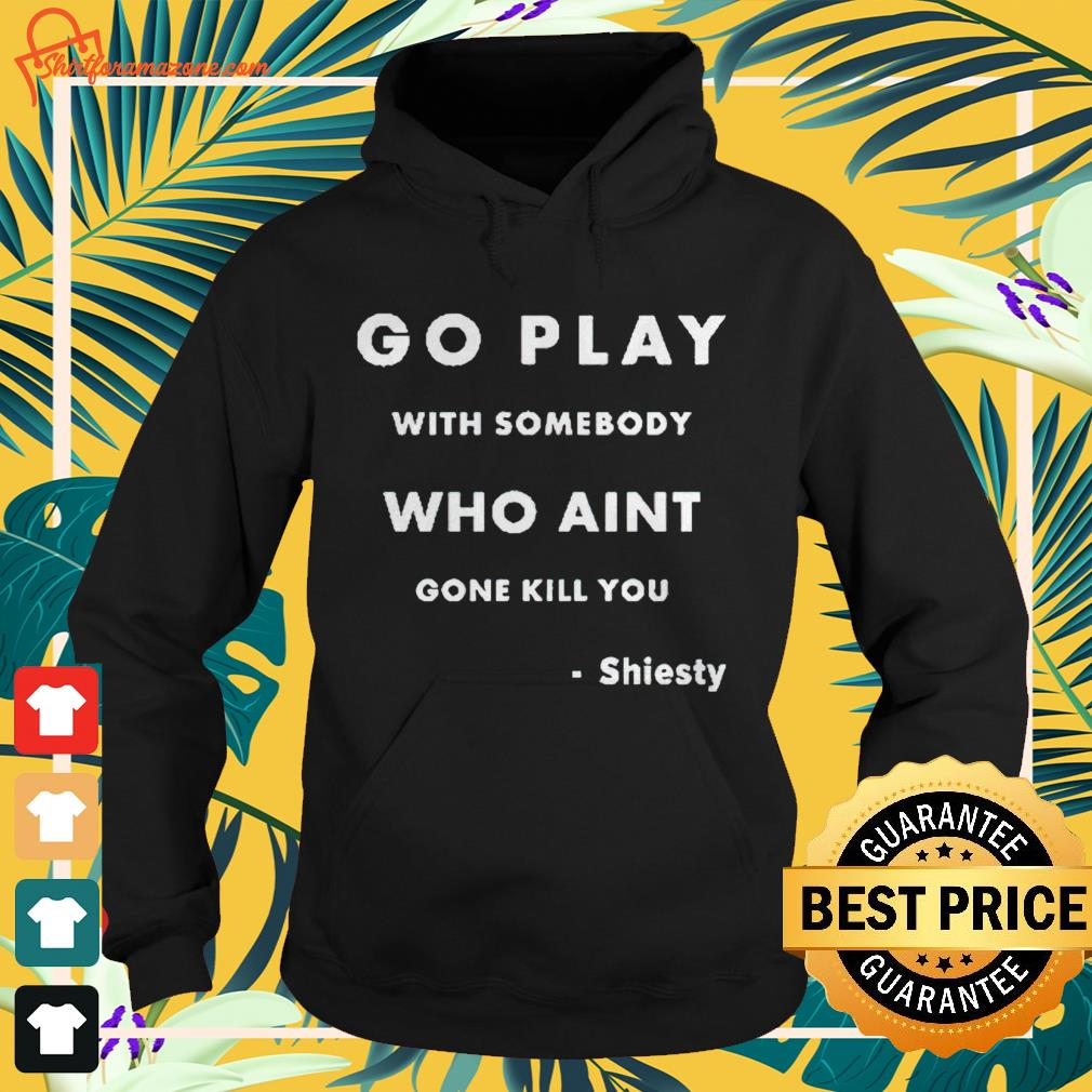 Go play with somebody who ain't gone kill you Shiesty Hoodie