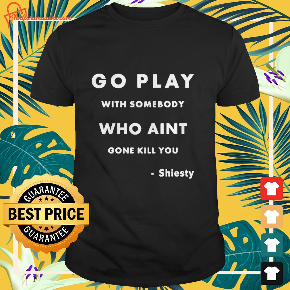 Go play with somebody who ain't gone kill you Shiesty Shirt