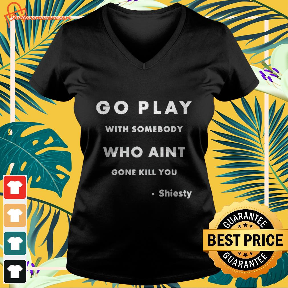Go play with somebody who ain't gone kill you Shiesty V-neck t-shirt
