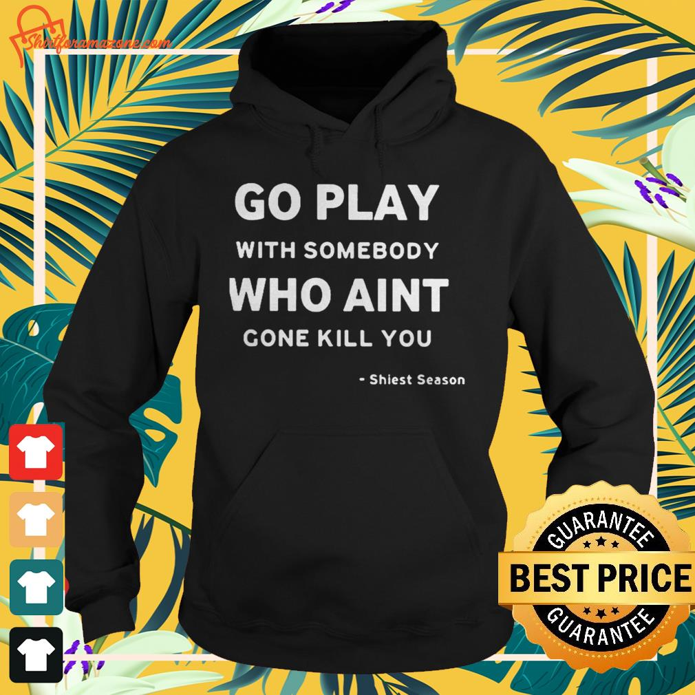 Go play with somebody who ain't gonna kill you Shiesty season Hoodie