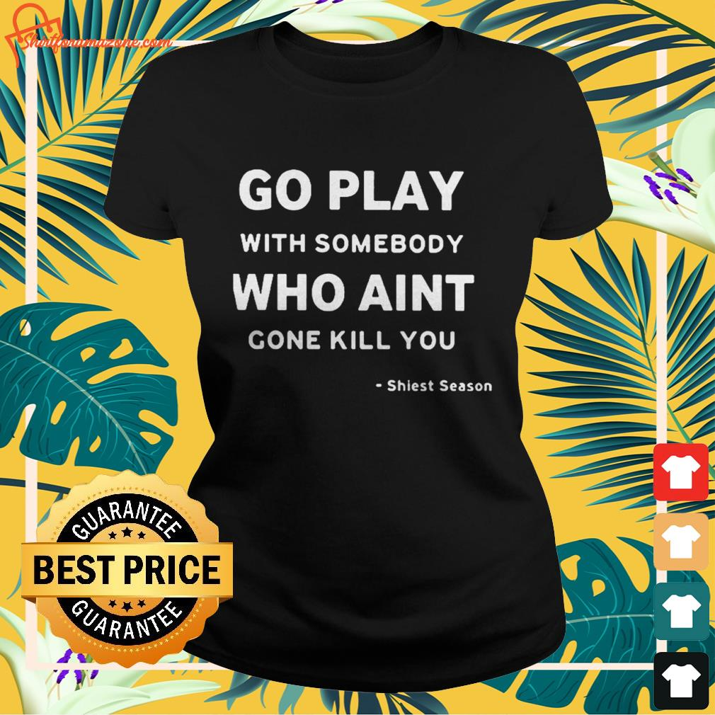 Go play with somebody who ain't gonna kill you Shiesty season Ladies tee