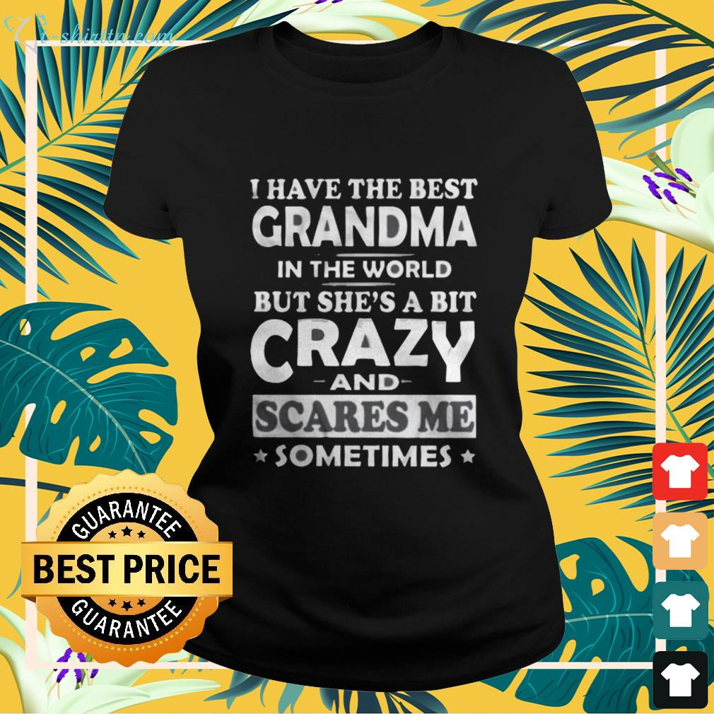 I have the best grandma in the world but she's a bit crazy and scares me sometimes ladies-tee