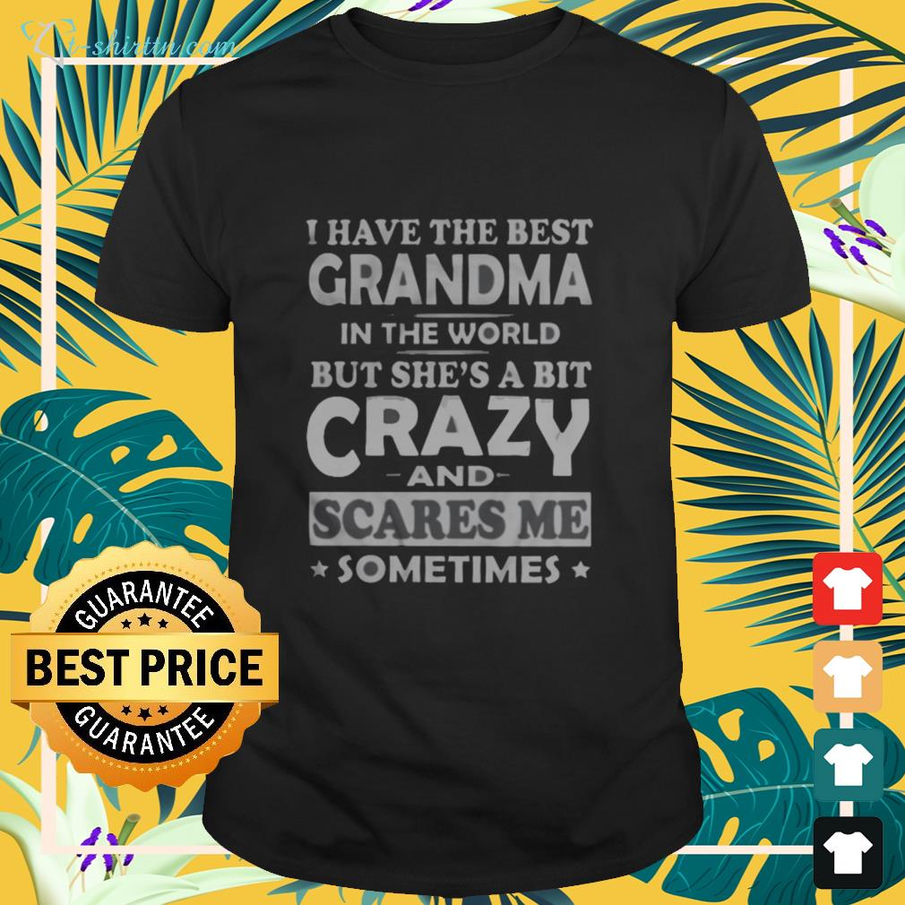 I have the best grandma in the world but shes a bit crazy and scares me sometimes shirt