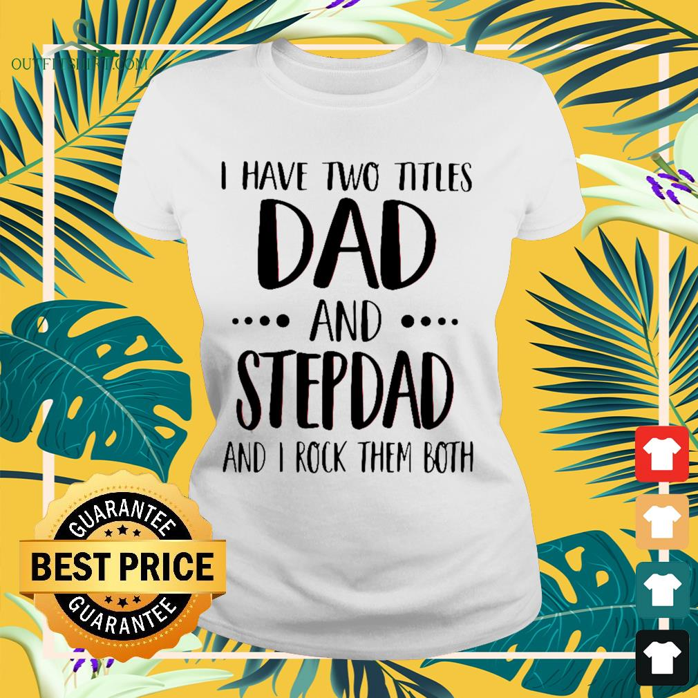 I have two Titles dad and stepdad and I rock them both Ladies-tee