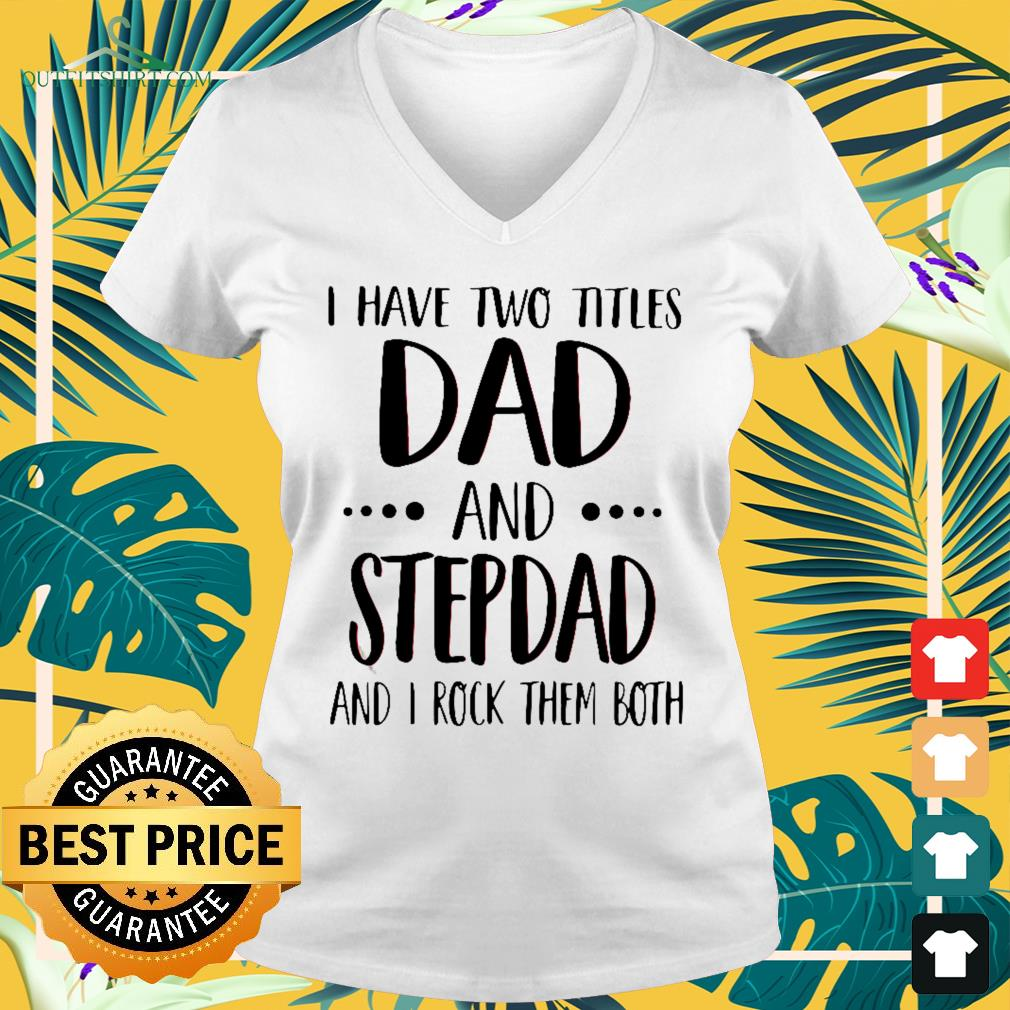 I have two Titles dad and stepdad and I rock them both V-neck t-shirt