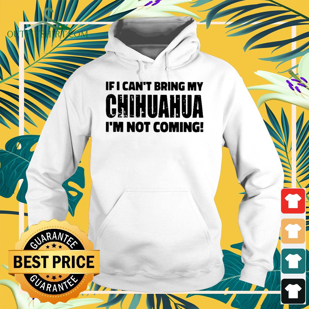 If I Can't bring my chihuahua I'm not coming Hoodie