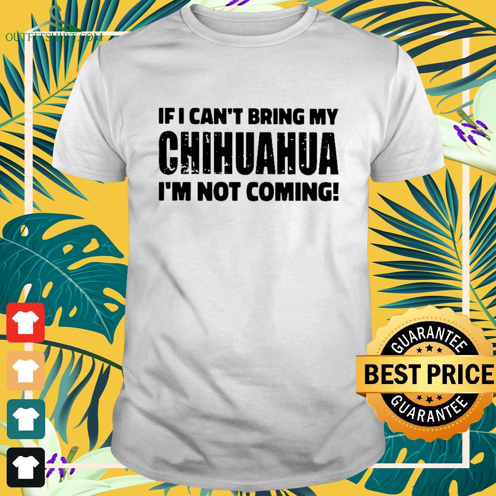 If I Can't bring my chihuahua I'm not coming Shirt