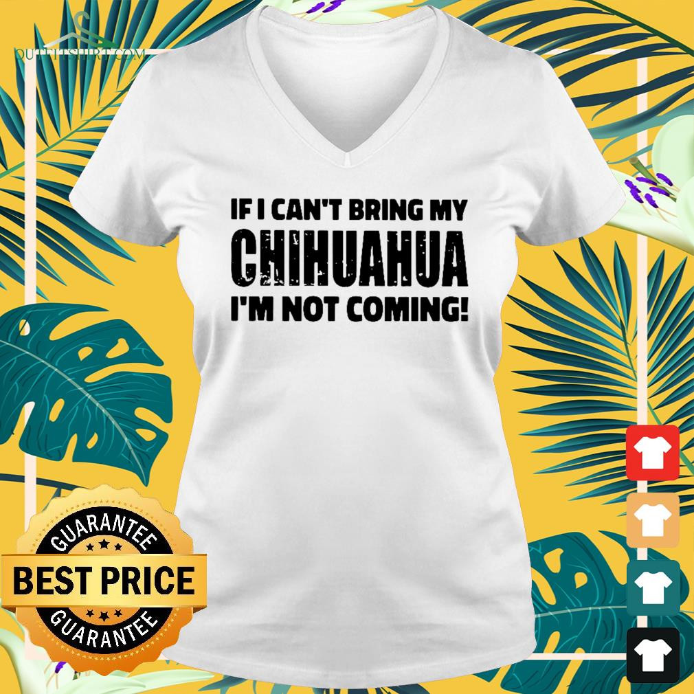 If I Can't bring my chihuahua I'm not coming V-neck t-shirt