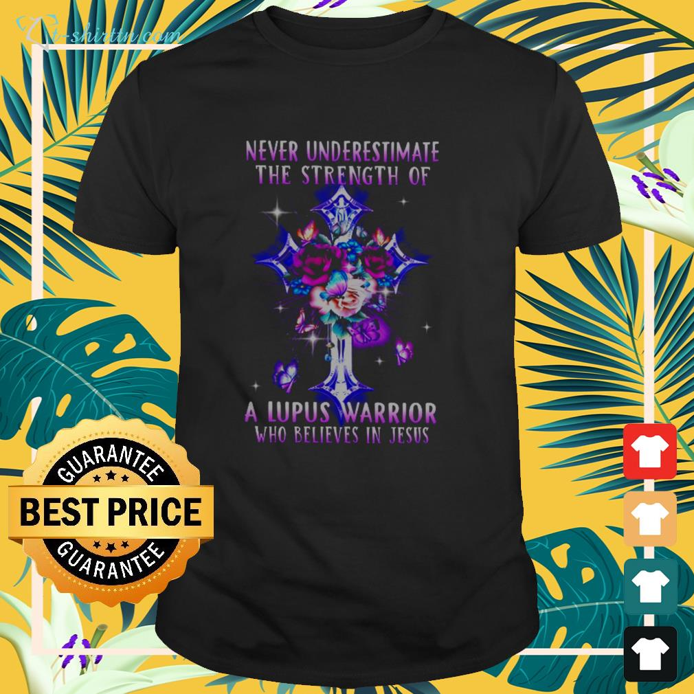 Never underestimate the strength of a lupus warrior who believes in Jesus shirt