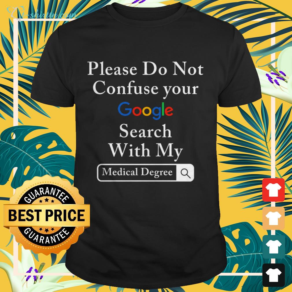 Please do not confuse your google search with my medical degree shirt