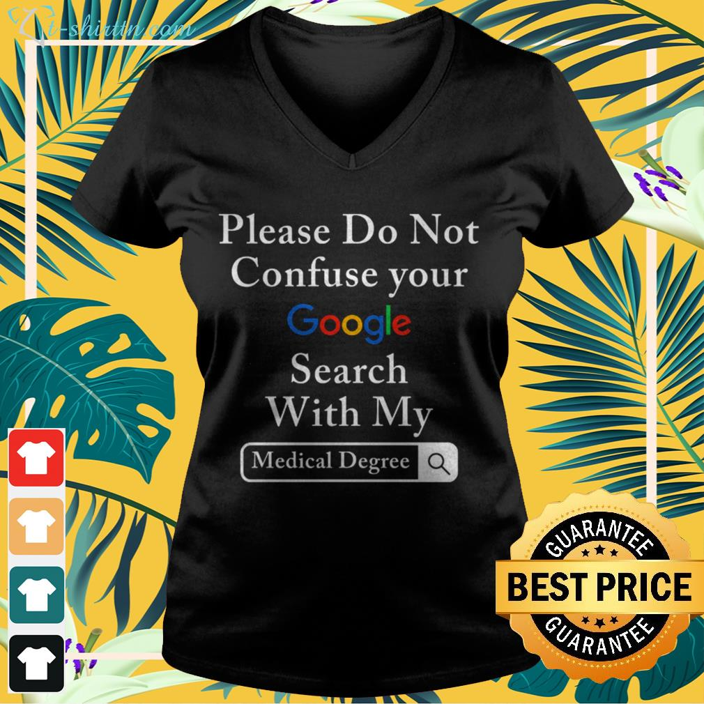 Please do not confuse your google search with my medical degree v-neck t-shirt