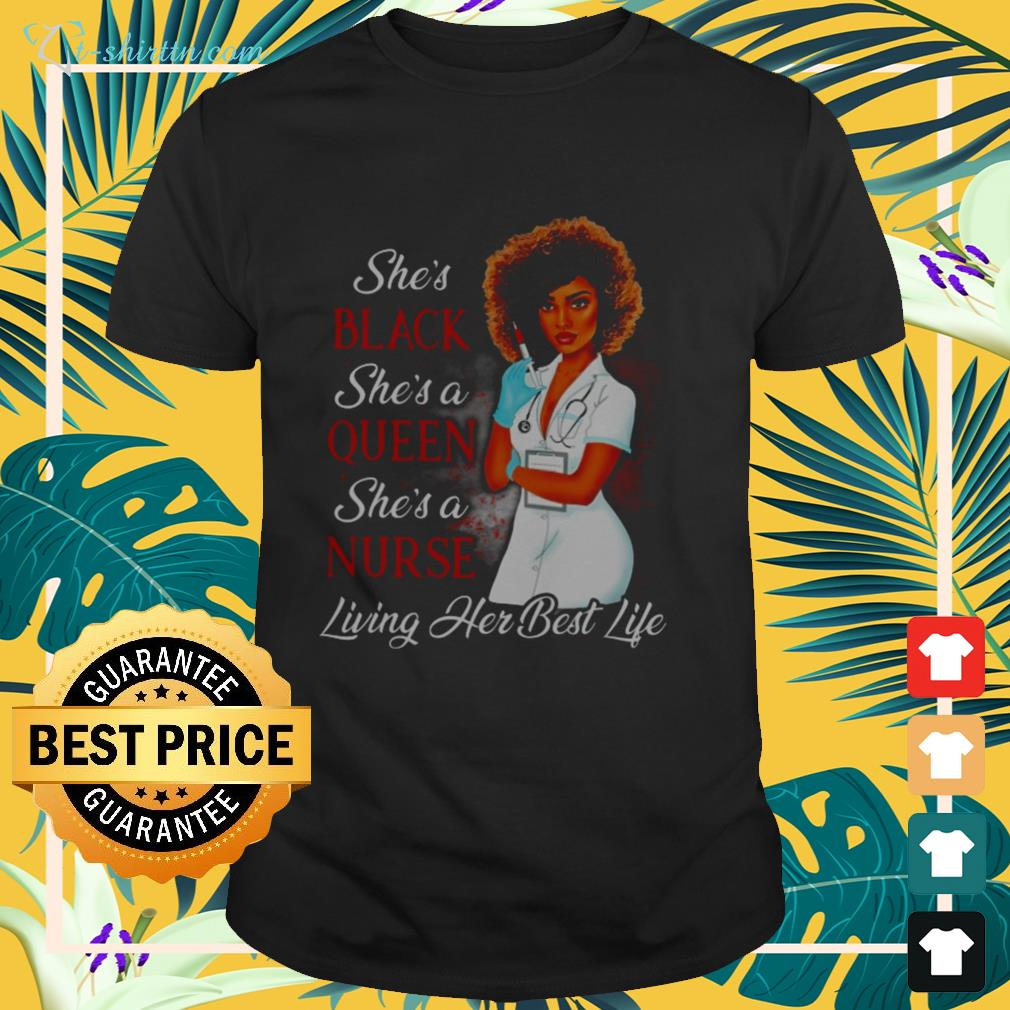 She's black she's a queen she's a nurse living her best life shirt