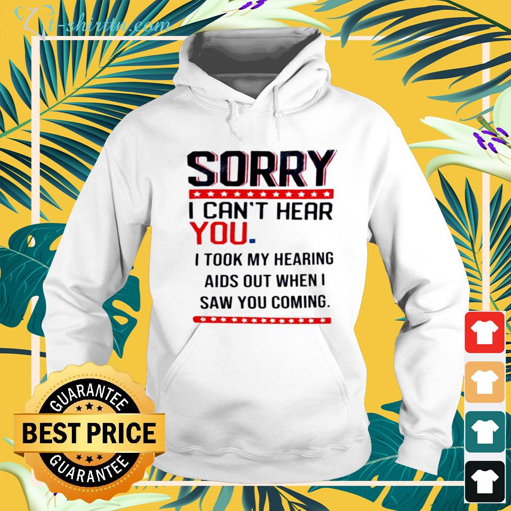 Sorry I can't hear you I took my hearing aids out when I saw you coming hoodie