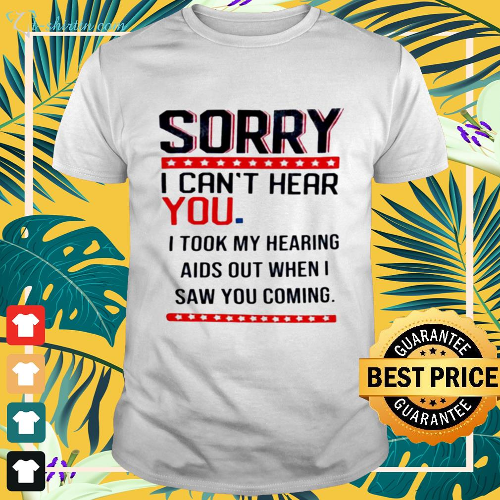 Sorry I can't hear you I took my hearing aids out when I saw you coming shirt