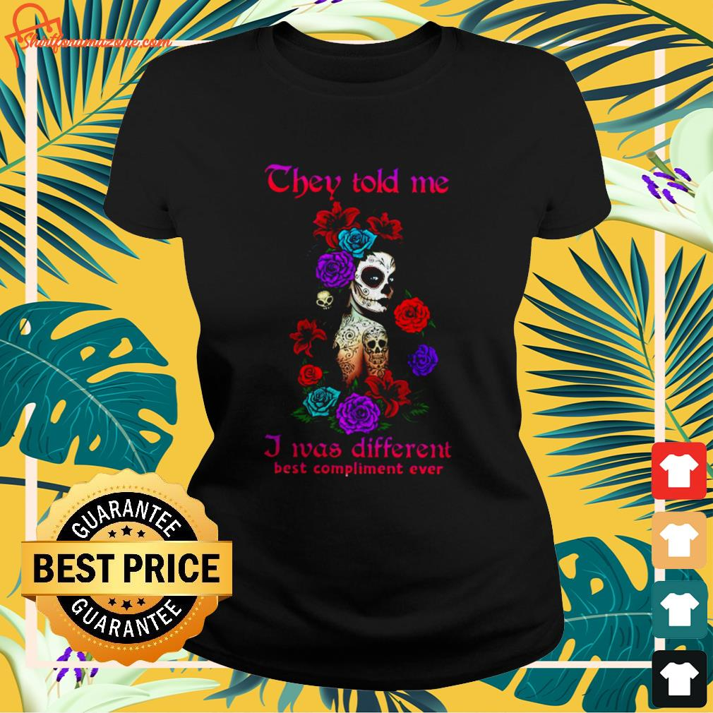 They told me I was different best compliment ever Ladies tee