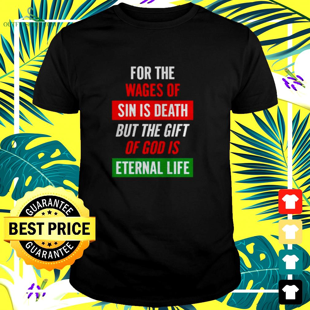 For the wages of sin is death but the gift of god is eternal life t-shirt