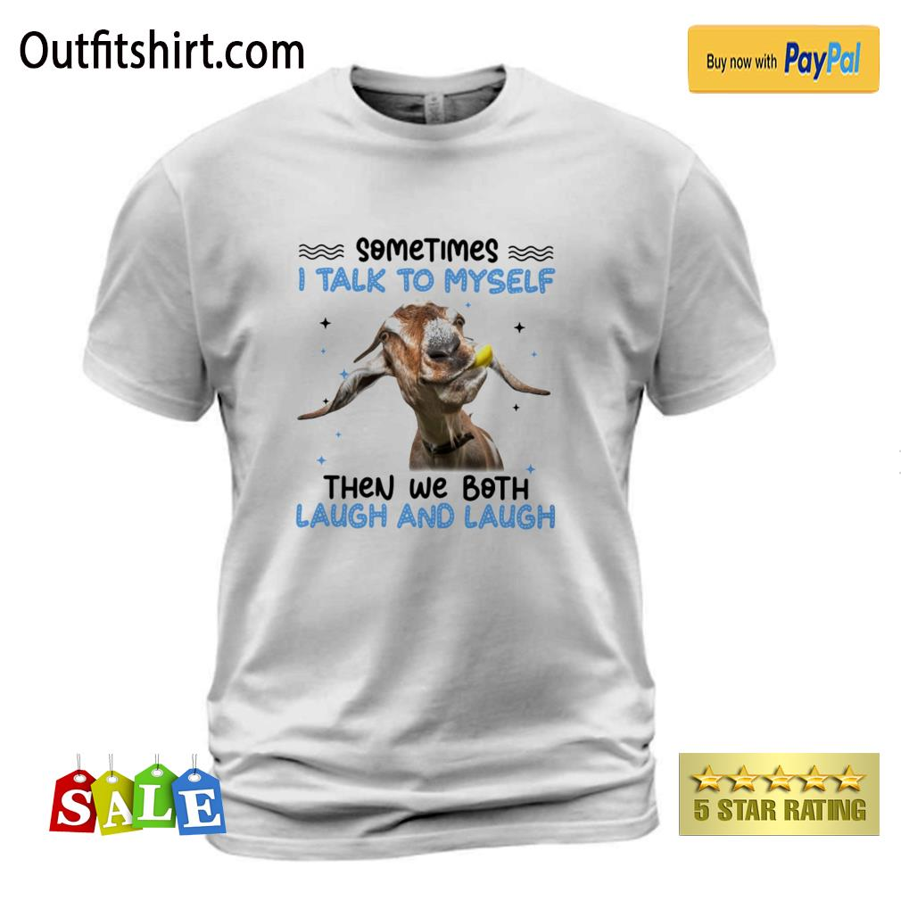 Goat sometimes I talk to myself then we both laugh and laugh t-shirt
