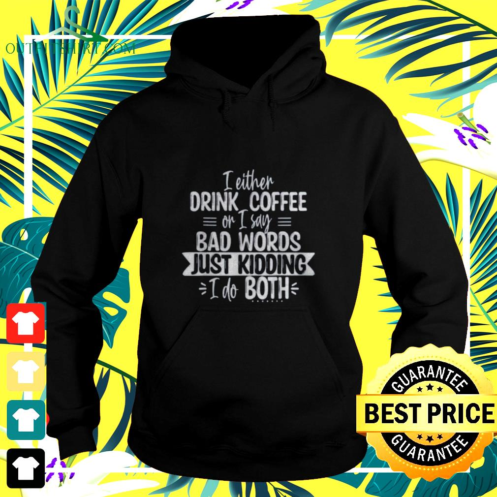 I either drink coffee or I say bad words just kidding I do both hoodie