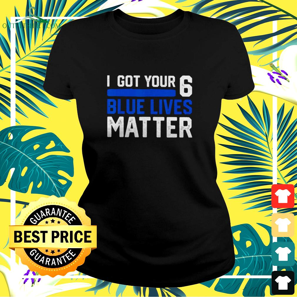 I got your 6 blue lives metter ladies-tee