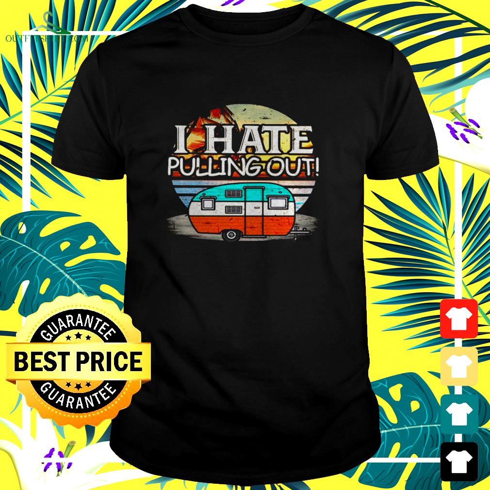 I hate pulling out camping vintage t-shirt