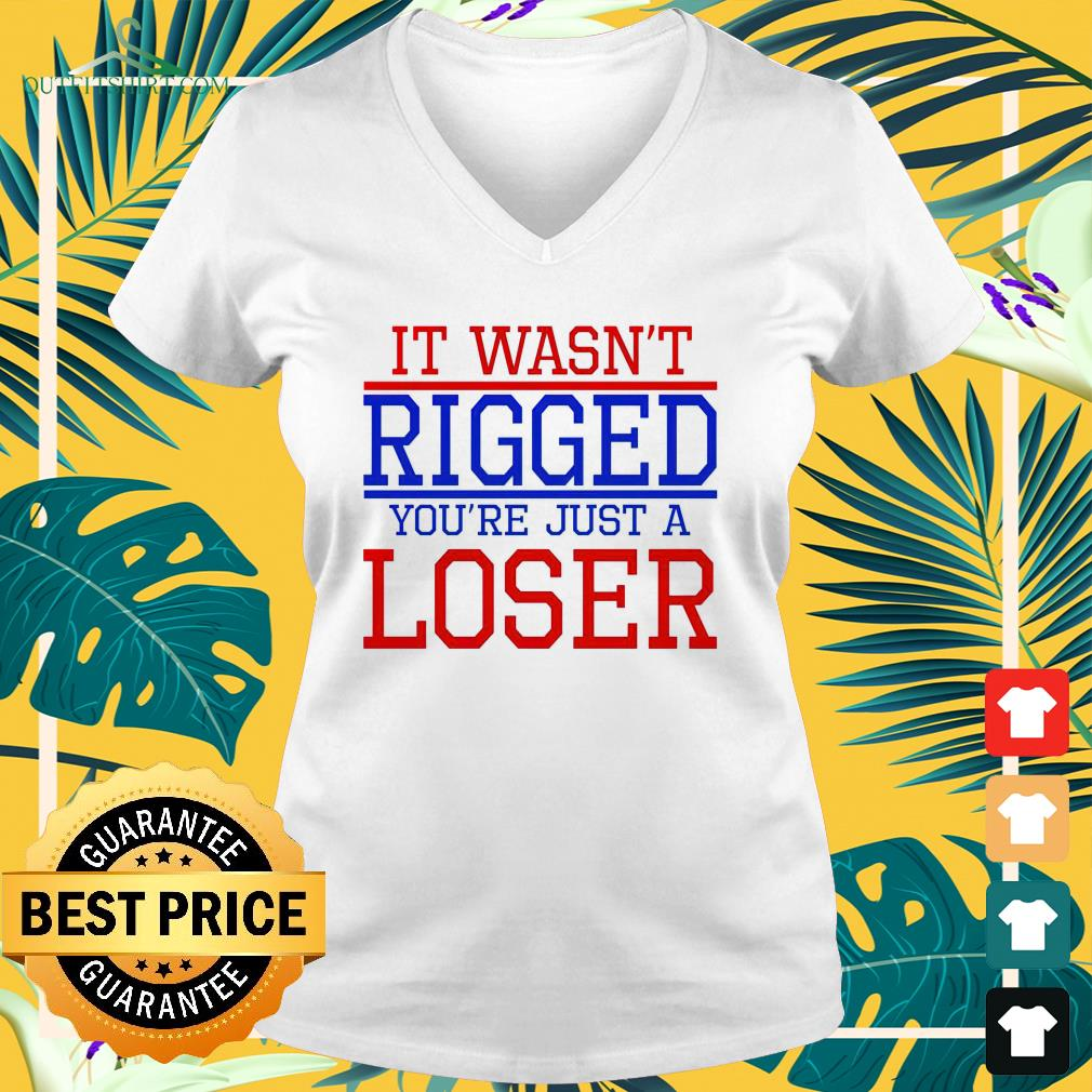 It wasn't rigged you're just a loser 2021 v-neck t-shirt