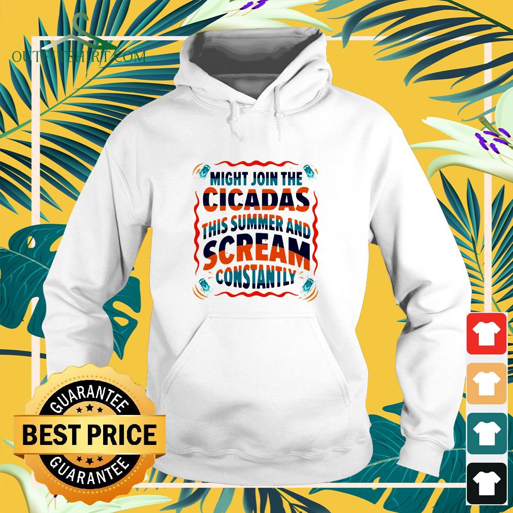 Might join the cicadas this summer and scream constantly hoodie