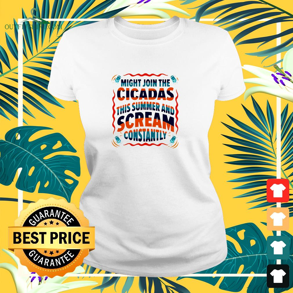 Might join the cicadas this summer and scream constantly ladies-tee