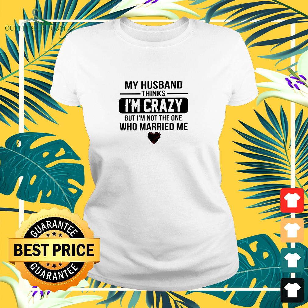 My husband thinks I'm crazy but I'm not the one who Married me ladies-tee