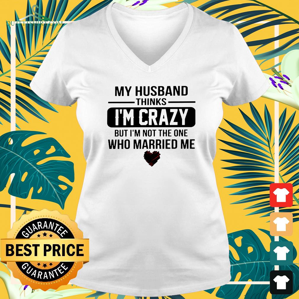 My husband thinks I'm crazy but I'm not the one who Married me v-neck t-shirt