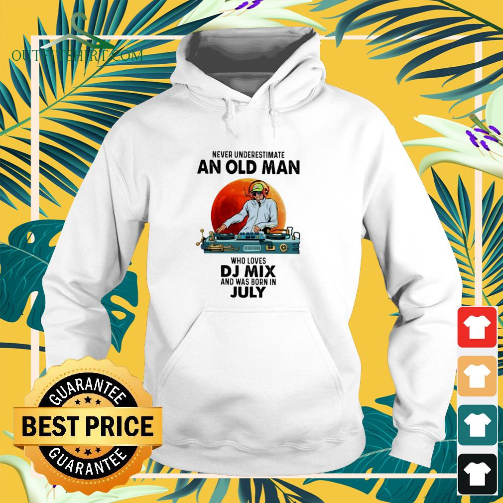 Never underestimate an old man who loves DJ mix and was born in july hoodie
