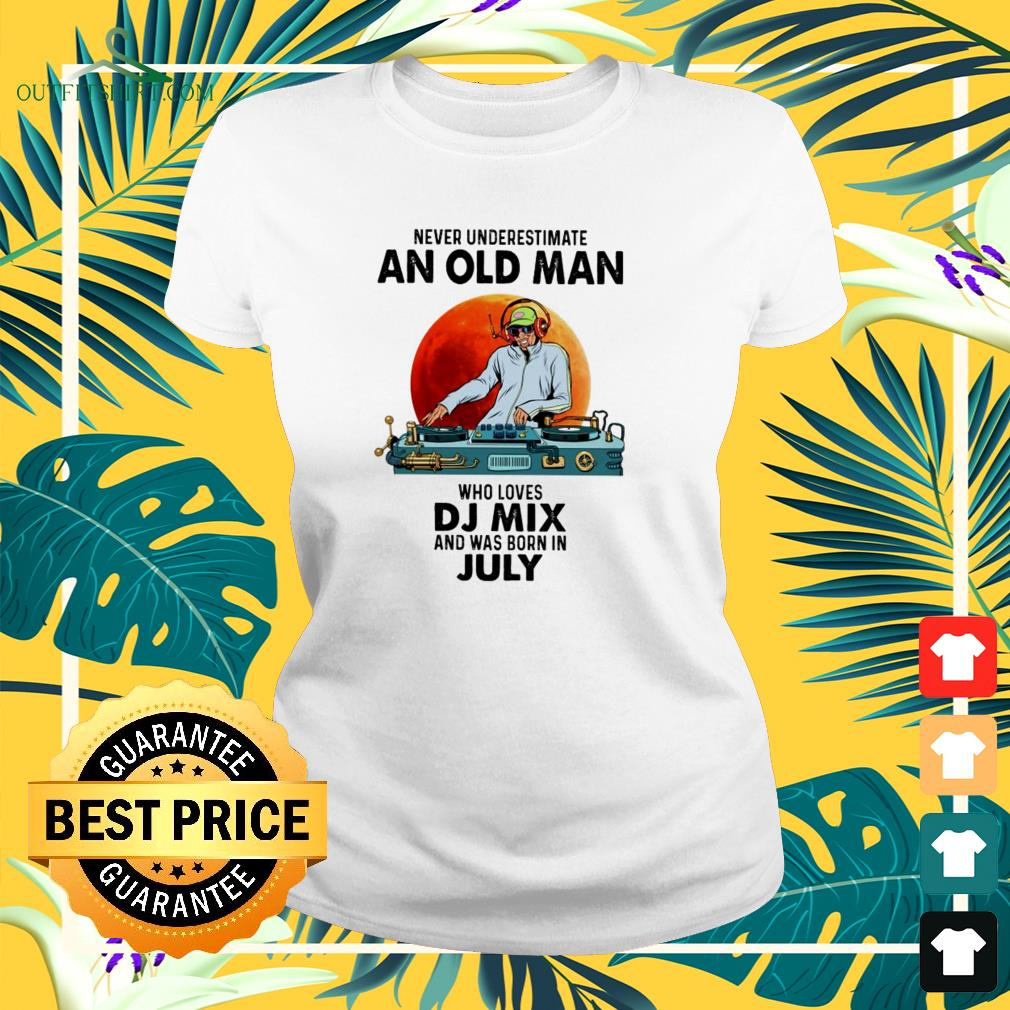 Never underestimate an old man who loves DJ mix and was born in july ladies-tee