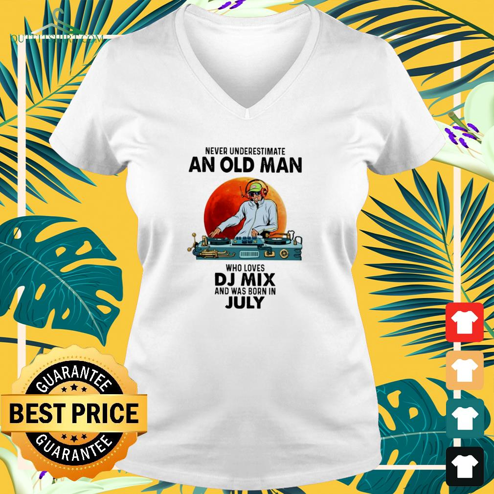Never underestimate an old man who loves DJ mix and was born in july v-neck t-shirt