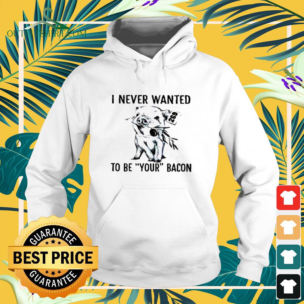 Pig I never wanted to be your bacon hoodie
