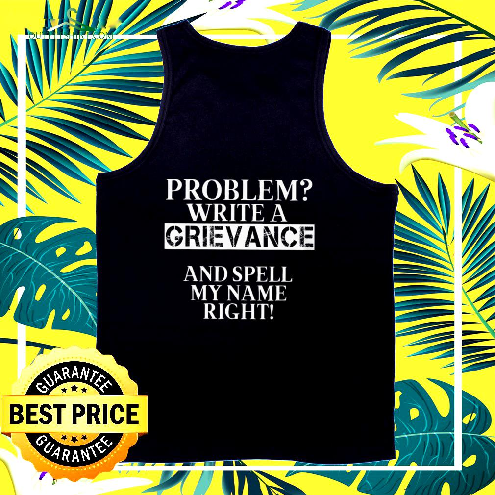 Problem write a grievance and spell my name right  tank top
