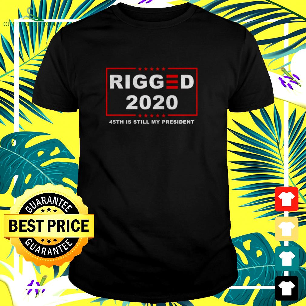 Rigged 2020 45th is still my president shirt