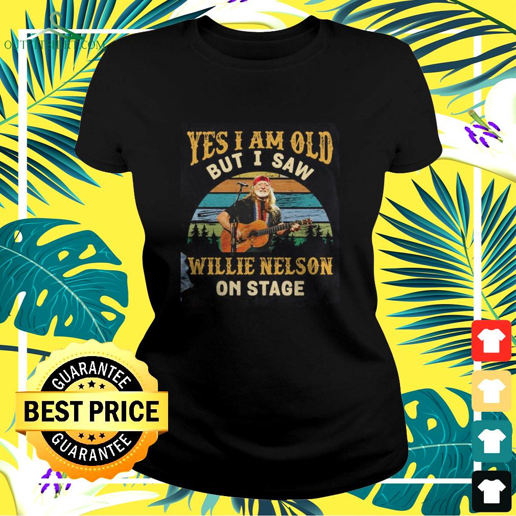 Yes I am old but I saw Willie Nelson on stage ladies-tee