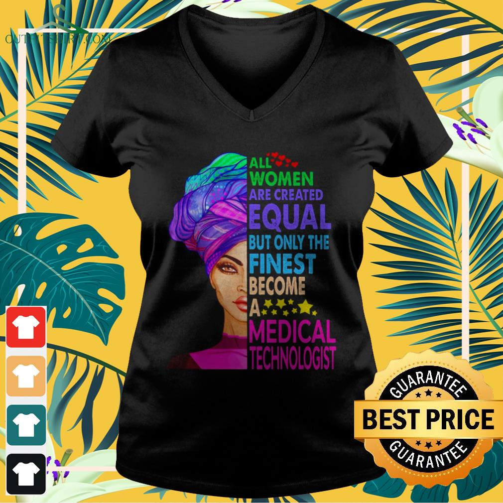 All women are created equal but only the finest become a medical technologist V-neck t-shirt