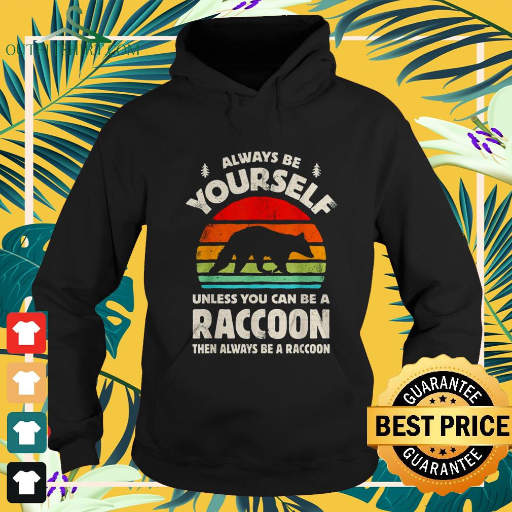 Always be yourself unless you can be a raccoon vintage hoodie