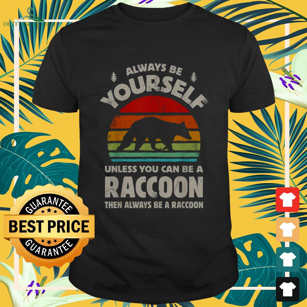 Always be yourself unless you can be a raccoon vintage shirt