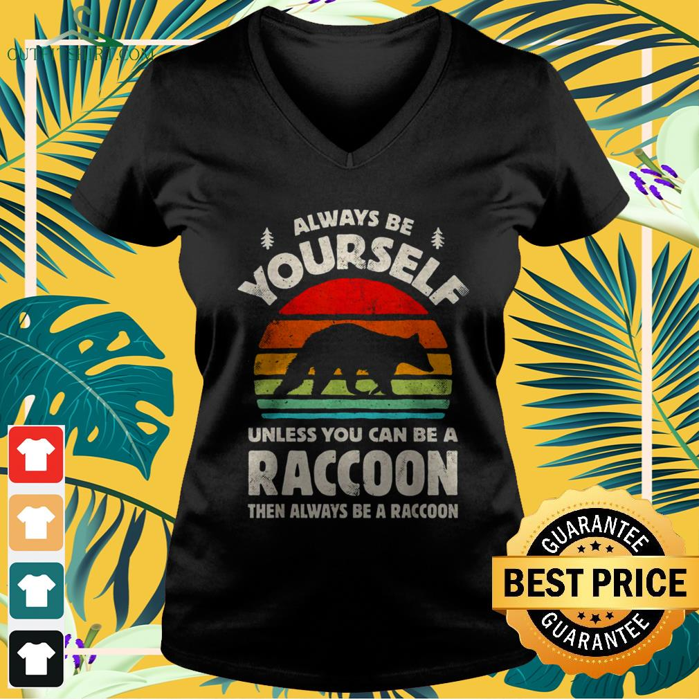 Always be yourself unless you can be a raccoon vintage v-neck t-shirt
