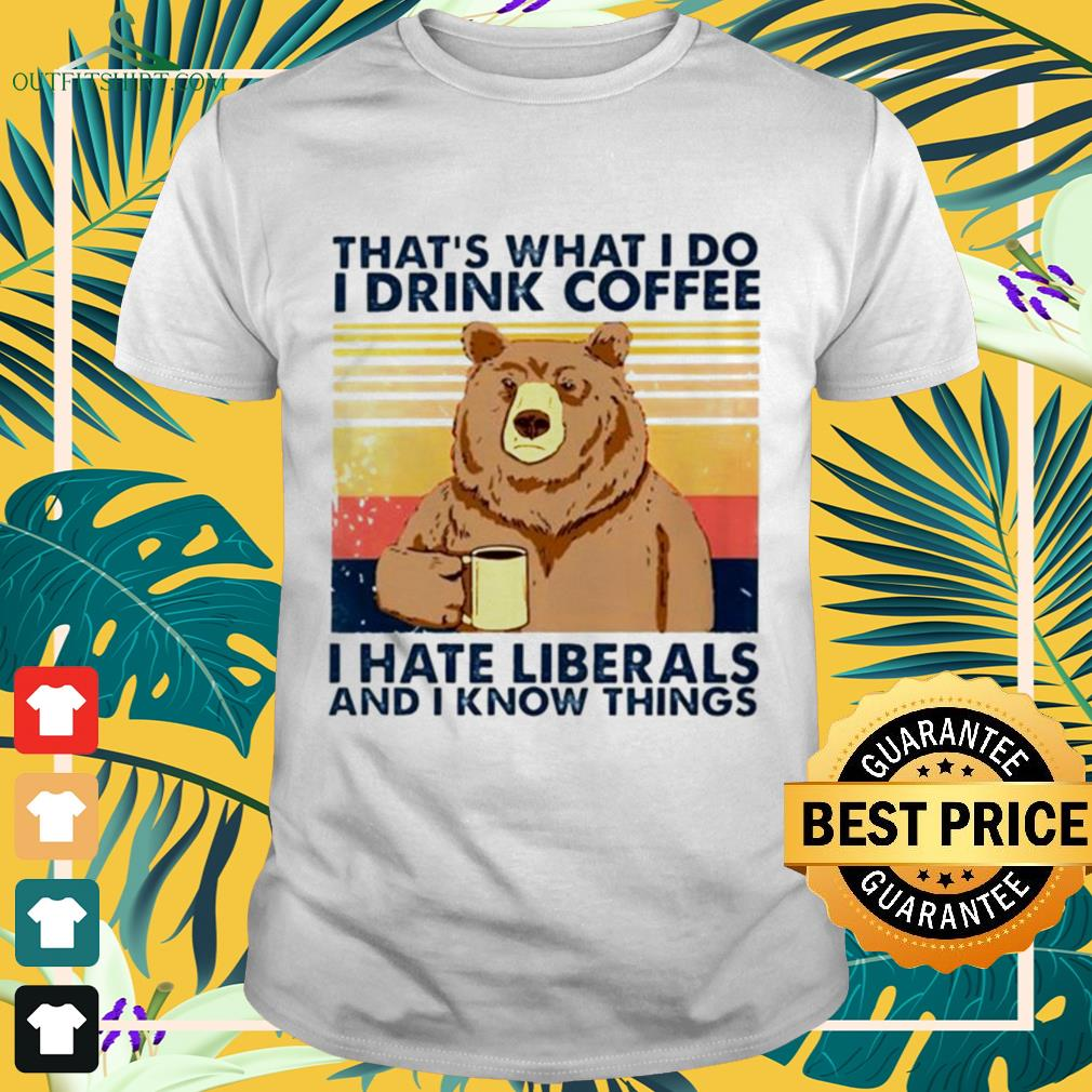 Bear that's what I do I drink coffee I hate liberals and I know things vintage shirt