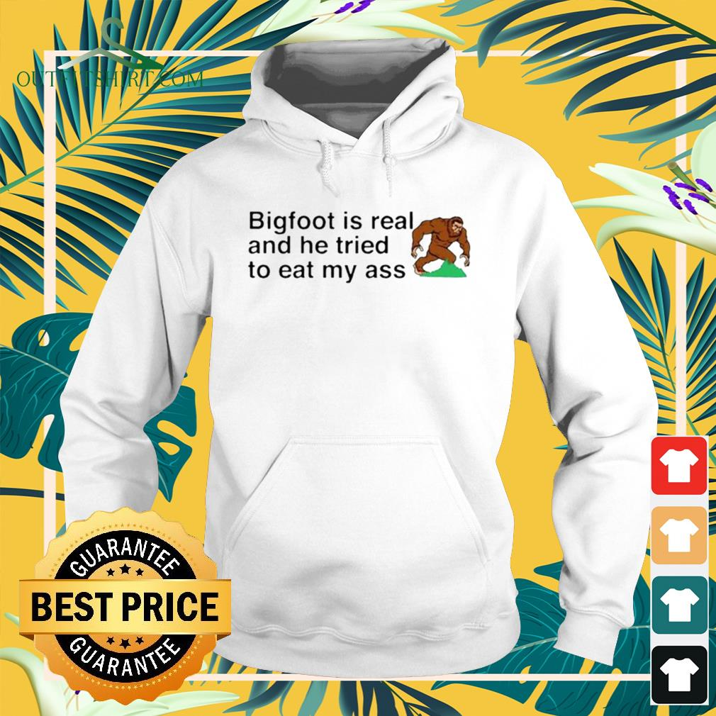 Bigfoot is real and he tried to eat my ass hoodie